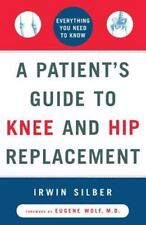 A Patient's Guide to Knee and Hip Replacement: Everything You Need to Know Silb