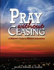 Pray Without Ceasing : A Believer's Guide to Effective Intercession: By Garne...