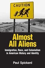 Almost All Aliens : Immigration, Race, and Colonialism in American History...