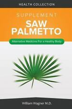 The Saw Palmetto Supplement: Alternative Medicine for a Healthy Body by...