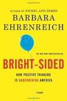 Bright-sided: How the Relentless Promotion of Positive Thinking Has Undermined A