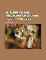 Lectures on the philosophy of modern history (Volume 6) by Miller, George