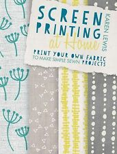 Screen Printing at Home : Print Your Own Fabric to Make Simple Sewn Projects by