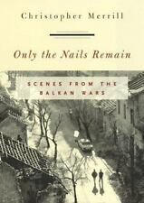 Only the Nails Remain: Scenes from the Balkan Wars by Christopher Merrill (HC)