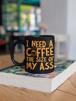 I Need A Coffee The Size Of My Ass Funny 11 Ounce Black Coffee Mug, Big Ass Mug