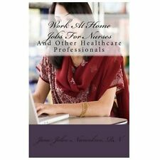 Work at Home Jobs for Nurses : And Other Healthcare Professionals by Jane...