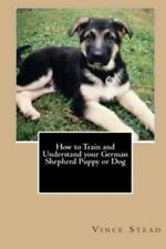 How to Train and Understand Your German Shepherd Puppy or Dog by Vince Stead.