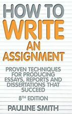 How to Write an Assignment: Proven Techniques for Producing Essays, Reports and