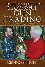 Ultimate Guide to Successful Gun Trading: How to Make Money Buying and Selling F