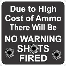 Due to the High Cost of Ammo/ NO warning Shots Fired  Funny Novelty Sign