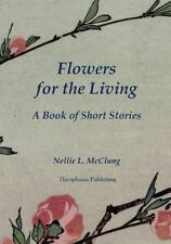 Flowers for the Living : A Book of Short Stories by Nellie McClung (2012,...