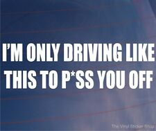 I'M ONLY DRIVING LIKE THIS TO P*SS YOU OFF Funny Car/Van/Bumper/Window Sticker