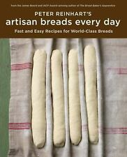 Artisan Breads Every Day : Fast and Easy Recipes for World-Class Breads by Pete…