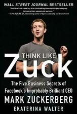 Think Like Zuck: The Five Business Secrets of Facebook's Improbably Brilliant C