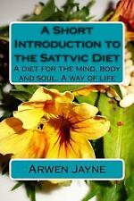 A Short Introduction to the Sattvic Diet : A Diet for the Mind, Body and...