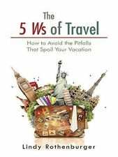 The 5 Ws of Travel : How to Avoid the Pitfalls That Spoil Your Vacation by...