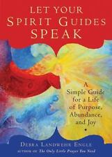 Let Your Spirit Guides Speak: A Simple Guide for a Life of Purpose, Abundance, a