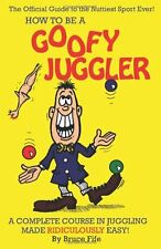 How To Be A Goofy Juggler: A Complete Course In Ju