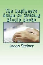 The Beginners Guide to Writing Kindle Books by Jacob Steiner (2016, Paperback)