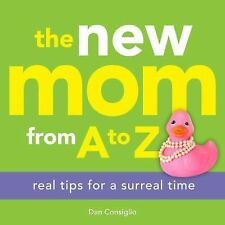 The New Mom from A to Z : Real Tips for a Surreal Time by Dan Consiglio and...