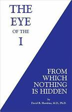 The Eye of the I : From Which Nothing Is Hidden by David R. Hawkins