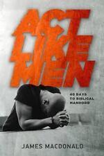 Act Like Men: 40 Days to Biblical Manhood, MacDonald, James