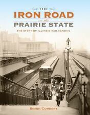 Iron Road in the Prairie State : The Story of Illinois Railroading: By Corder...