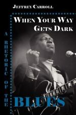 When Your Way Gets Dark: A Rhetoric of the Blues (Paperback or Softback)