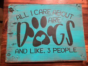 ALL I CARE ABOUT ARE DOGS AND LIKE 3 PEOPLE rustic sign wood home HUMOR DOG mom