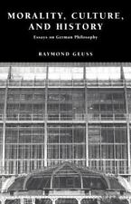 Morality, Culture, and History: Essays on German Philosophy by Geuss, Raymond