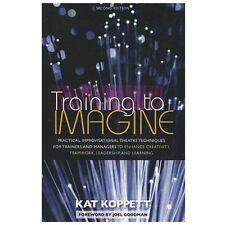 Training to Imagine : Practical Improvisational Theatre Techniques to Enhance...