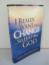 I Really Want To Change... So, Help Me God by James MacDonald