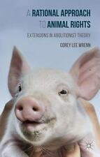 Rational Approach to Animal Rights : Extensions in Abolitionist Theory: By Wr...
