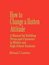 How to Change a Rotten Attitude: A Manual for Building Virtue and Character in M