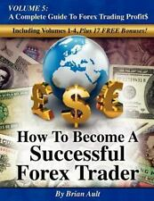 How to Become a Successful Forex Trader: Volume 5: A Complete Guide to Forex Tra