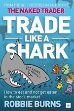 Trade Like a Shark : The Naked Trader on How to Eat and Not Get Eaten in the...