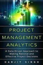 Project Management Analytics: a Data-Driven Approach to Making Rational and E....