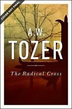The Radical Cross : Living the Passion of Christ by A. W Tozer (2015, Paperback)