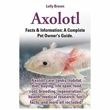 Axolotl : Facts and Information: a Complete Pet Owner's Guide by Lolly Brown...