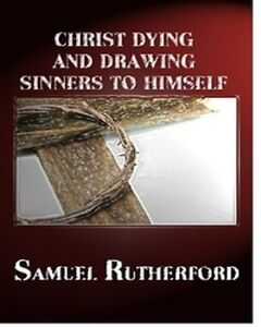 CHRIST DYING AND DRAWING SINNERS TO HIMSELF By SAMUEL RUTHERFORD(2011 Paperback)
