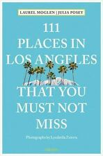 111 PLACES IN LOS ANGELES THAT YOU MUST NOT MISS - MOGLEN, LAUREL/ POSEY, JULIA/
