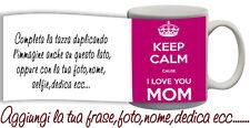 Tazza keep Calm  and love You Mom - mamma ti amo con nome,foto  ecc Idea regalo