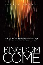 Kingdom Come : Why We Must Give up Our Obsession with Fixing the Churchâe and Wh