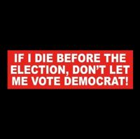 """IF I DIE BEFORE THE ELECTION, DON'T LET ME VOTE DEMOCRAT"" Anti Liberal STICKER"