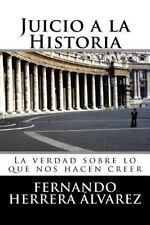 Juicio a la Historia : La Verdad Sobre lo Que Nos Hacen Creer by Fernando...