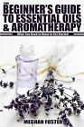 The Beginner's Guide to Essential Oils & Aromatherapy: What You Need to Know to