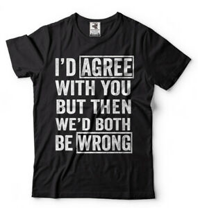 I Agree With You But Then We'd Both Be Wrong Sarcasm T shirt Humor Unisex Shirts