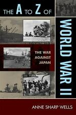 The A to Z of World War II: The War Against Japan: By Wells, Anne Sharp