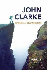 John Clarke : Explorer of the Coast Mountains by Lisa Baile (2012, Hardcover, b3
