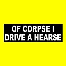 "Funny ""OF CORPSE I DRIVE A HEARSE"" funeral parlor STICKER prop Halloween horror"